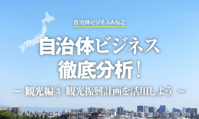 自治体ビジネス徹底分析! 〜観光編③ 観光振興計画を活用しよう〜